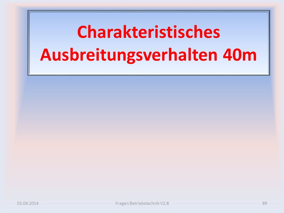 Charakteristisches Ausbreitungsverhalten 40m 01.04.201489Fragen Betriebstechnik V2.8