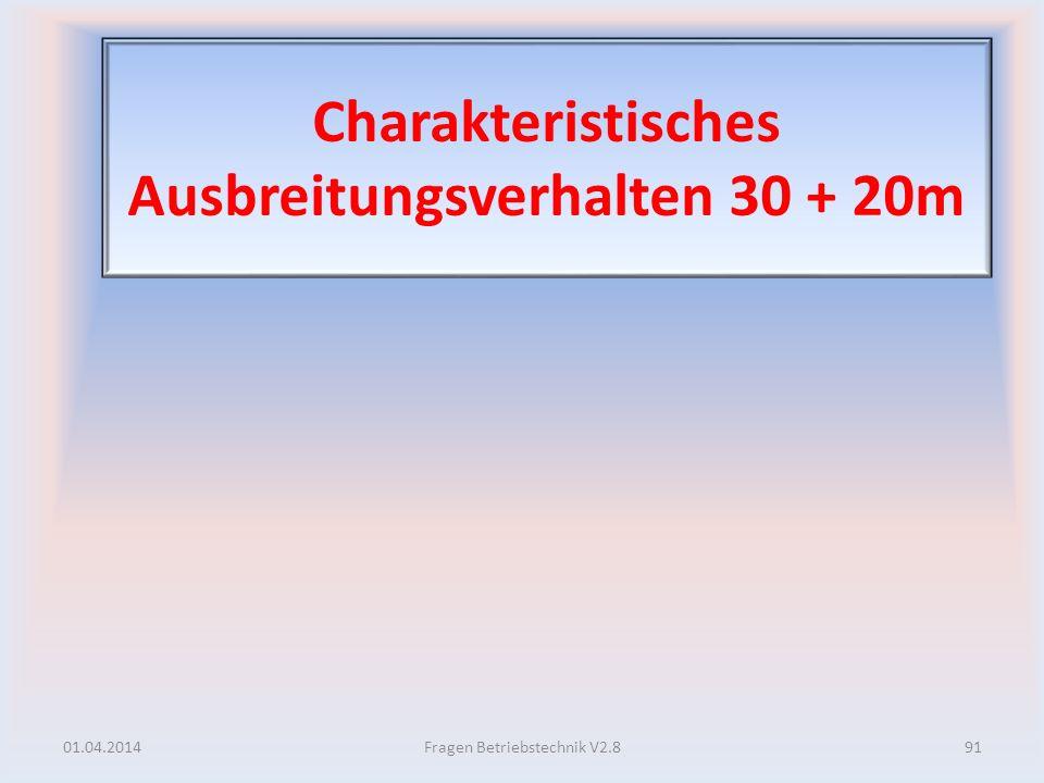 Charakteristisches Ausbreitungsverhalten 30 + 20m 01.04.201491Fragen Betriebstechnik V2.8