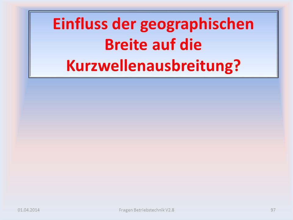Einfluss der geographischen Breite auf die Kurzwellenausbreitung? 01.04.201497Fragen Betriebstechnik V2.8