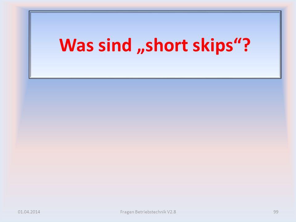 Was sind short skips? 01.04.201499Fragen Betriebstechnik V2.8