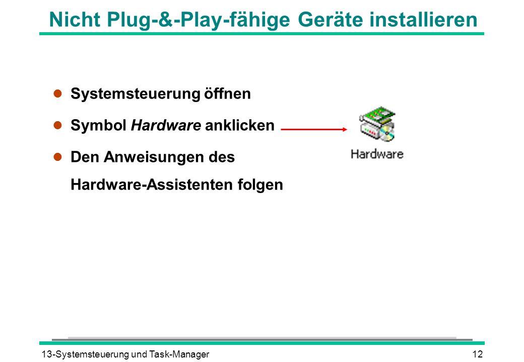 13-Systemsteuerung und Task-Manager12 Nicht Plug-&-Play-fähige Geräte installieren l Systemsteuerung öffnen l Symbol Hardware anklicken l Den Anweisun