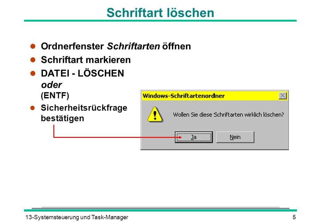 13-Systemsteuerung und Task-Manager5 Schriftart löschen l Ordnerfenster Schriftarten öffnen l Schriftart markieren DATEI - LÖSCHEN oder (ENTF) Sicherh