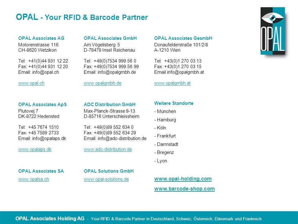 OPAL Associates Holding AG - Your RFID & Barcode Partner in Deutschland, Schweiz, Österreich, Dänemark und Frankreich OPAL - Your RFID & Barcode Partner OPAL Associates AG Motorenstrasse 116 CH-8620 Wetzikon Tel: +41(0)44 931 12 22 Fax: +41(0)44 931 12 20 Email: info@opal.ch www.opal.ch OPAL Associates ApS Plutovej 7 DK-8722 Hedensted Tel: +45 7674 1510 Fax: +45 7589 2733 Email: info@opalaps.dk www.opalaps.dk OPAL Associates GmbH Am Vögelisberg 5 D-78479 Insel Reichenau Tel: +49(0)7534 999 56 0 Fax: +49(0)7534 999 56 99 Email: info@opalgmbh.de www.opalgmbh.de OPAL Associates GesmbH Donaufelderstraße 101/2/8 A-1210 Wien Tel: +43(0)1 270 03 13 Fax: +43(0)1 270 03 15 Email info@opalgmbh.at www.opalgmbh.at Weitere Standorte - München - Hamburg - Köln - Frankfurt - Darmstadt - Bregenz - Lyon ADC Distribution GmbH Max-Planck-Strasse 9-13 D-85716 Unterschleissheim Tel: +49(0)89 552 634 0 Fax: +49(0)89 552 634 29 Email: info@adc-distribution.de www.adc-distribution.de OPAL Associates SA www.opalsa.ch OPAL Solutions GmbH www.opal-solutions.de www.opal-holding.com www.barcode-shop.com