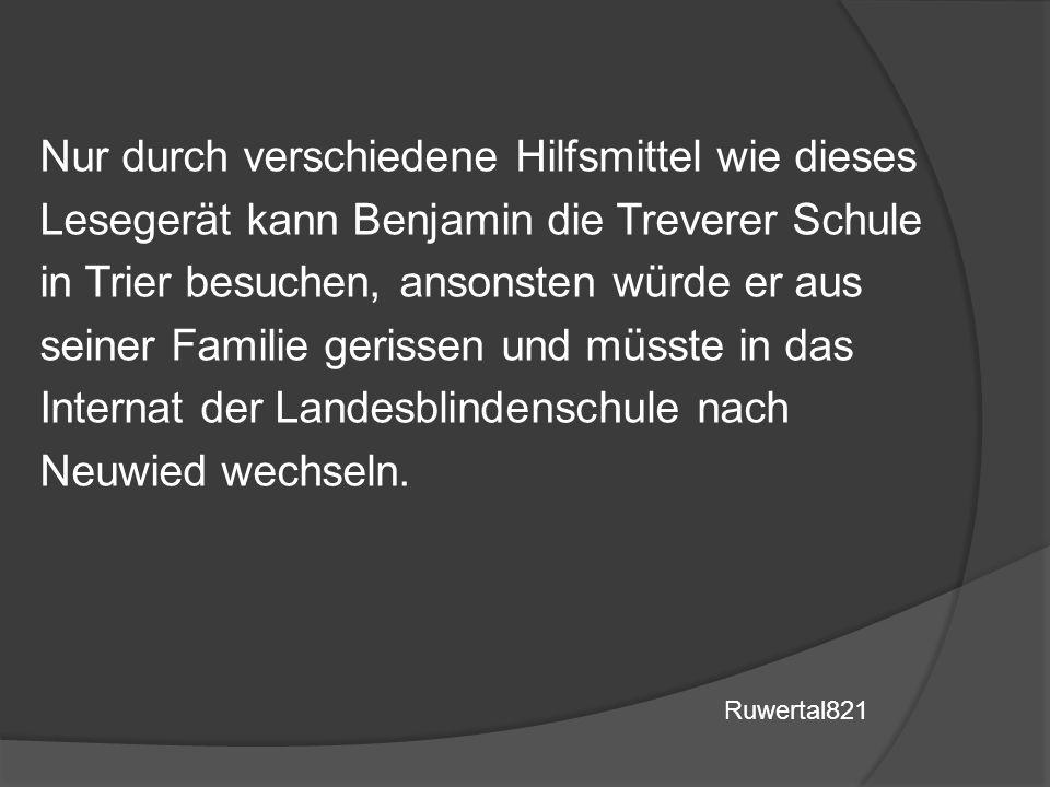 Nur durch verschiedene Hilfsmittel wie dieses Lesegerät kann Benjamin die Treverer Schule in Trier besuchen, ansonsten würde er aus seiner Familie gerissen und müsste in das Internat der Landesblindenschule nach Neuwied wechseln.