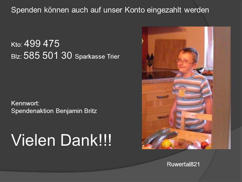 Spenden können auch auf unser Konto eingezahlt werden Kto: 499 475 Blz: 585 501 30 Sparkasse Trier Kennwort: Spendenaktion Benjamin Britz Vielen Dank!!.