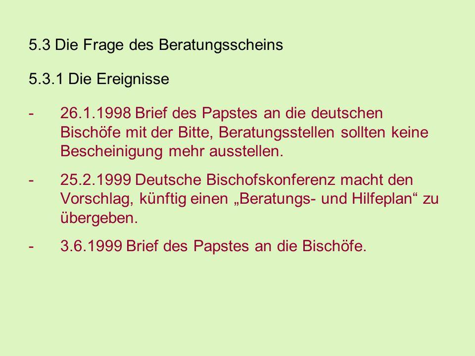 5.3 Die Frage des Beratungsscheins 5.3.1 Die Ereignisse -26.1.1998 Brief des Papstes an die deutschen Bischöfe mit der Bitte, Beratungsstellen sollten
