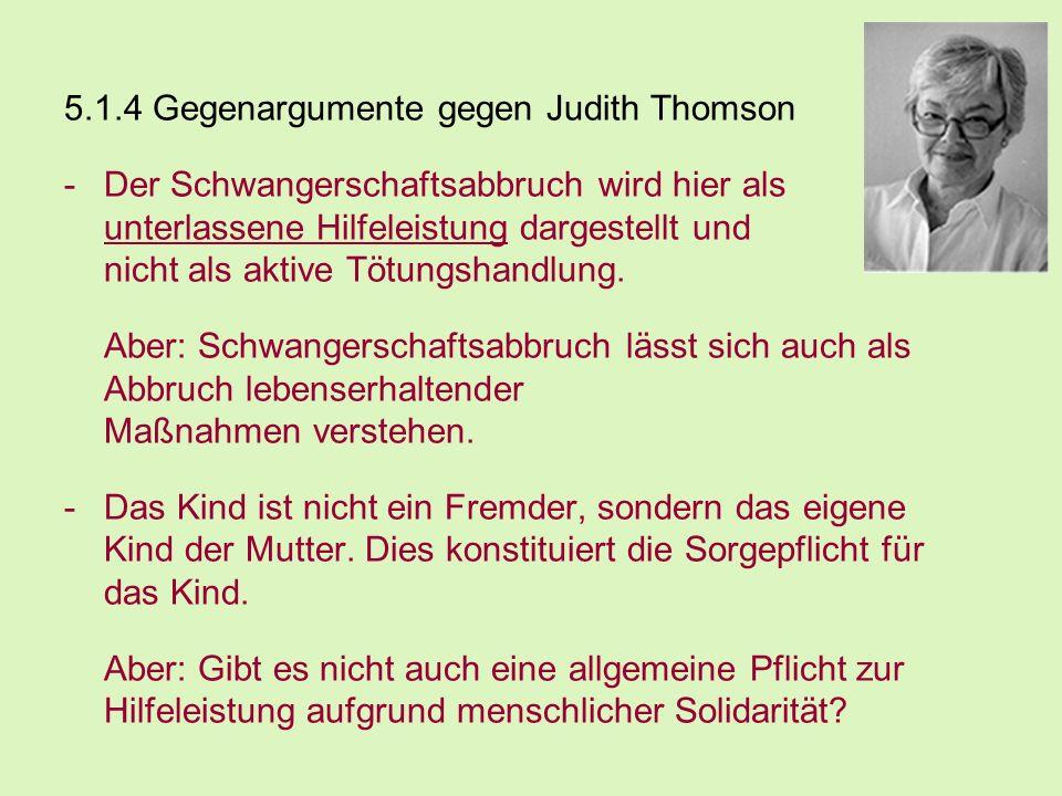 5.1.4 Gegenargumente gegen Judith Thomson -Der Schwangerschaftsabbruch wird hier als unterlassene Hilfeleistung dargestellt und nicht als aktive Tötun