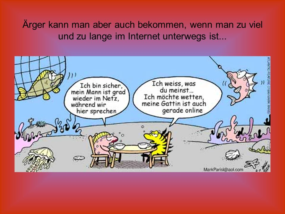 Ärger kann man aber auch bekommen, wenn man zu viel und zu lange im Internet unterwegs ist...