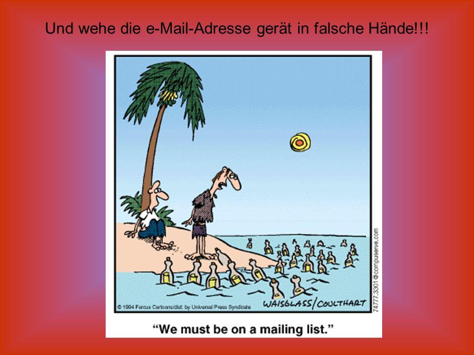 Und wehe die e-Mail-Adresse gerät in falsche Hände!!!