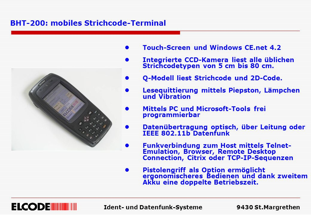 Ident- und Datenfunk-Systeme9430 St.Margrethen Touch-Screen und Windows CE.net 4.2 Integrierte CCD-Kamera liest alle üblichen Strichcodetypen von 5 cm