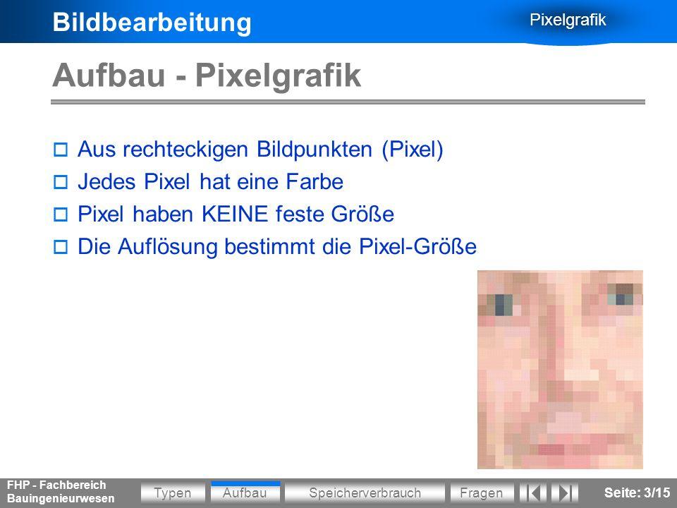 Bildbearbeitung Pixelgrafik AufbauSpeicherverbrauchFragenTypen FHP - Fachbereich Bauingenieurwesen Seite: 14/15 Fragen zur Pixelgrafik Wie groß ist die Breite und Höhe einer Grafik, wenn diese am Bildschirm (in voller Größe) betrachtet werden soll.