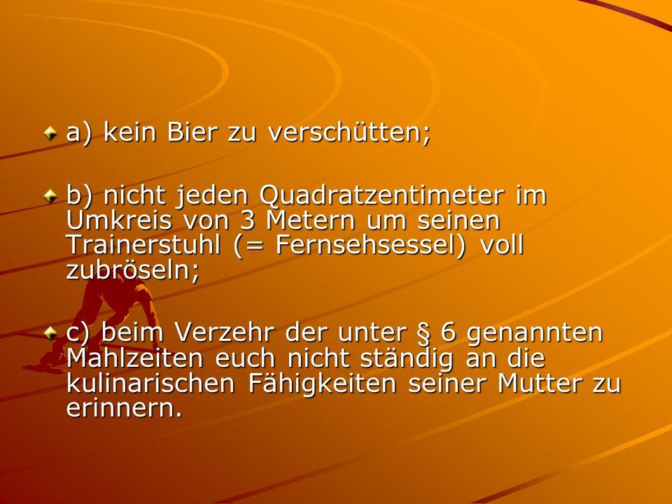 a) kein Bier zu verschütten; b) nicht jeden Quadratzentimeter im Umkreis von 3 Metern um seinen Trainerstuhl (= Fernsehsessel) voll zubröseln; c) beim