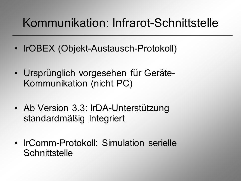 Kommunikation: Infrarot-Schnittstelle IrOBEX (Objekt-Austausch-Protokoll) Ursprünglich vorgesehen für Geräte- Kommunikation (nicht PC) Ab Version 3.3: IrDA-Unterstützung standardmäßig Integriert IrComm-Protokoll: Simulation serielle Schnittstelle