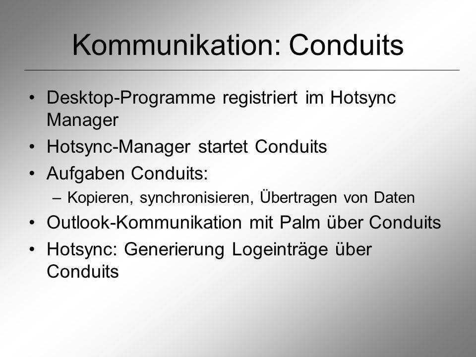 Kommunikation: Conduits Desktop-Programme registriert im Hotsync Manager Hotsync-Manager startet Conduits Aufgaben Conduits: –Kopieren, synchronisieren, Übertragen von Daten Outlook-Kommunikation mit Palm über Conduits Hotsync: Generierung Logeinträge über Conduits