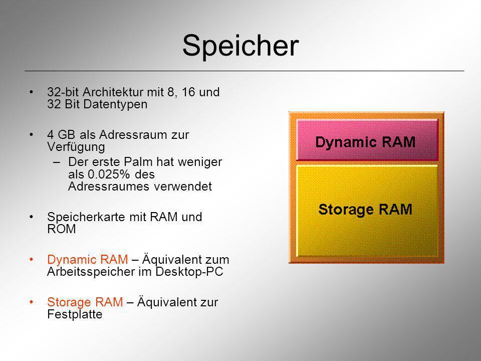 Speicher 32-bit Architektur mit 8, 16 und 32 Bit Datentypen 4 GB als Adressraum zur Verfügung –Der erste Palm hat weniger als 0.025% des Adressraumes verwendet Speicherkarte mit RAM und ROM Dynamic RAM – Äquivalent zum Arbeitsspeicher im Desktop-PC Storage RAM – Äquivalent zur Festplatte