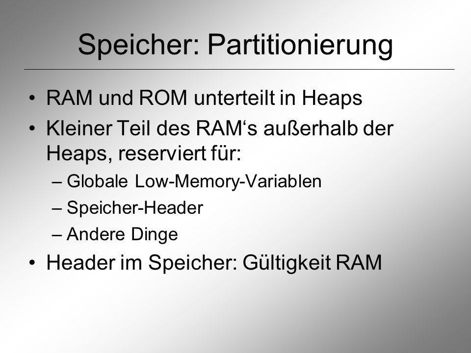 Speicher: Partitionierung RAM und ROM unterteilt in Heaps Kleiner Teil des RAMs außerhalb der Heaps, reserviert für: –Globale Low-Memory-Variablen –Speicher-Header –Andere Dinge Header im Speicher: Gültigkeit RAM