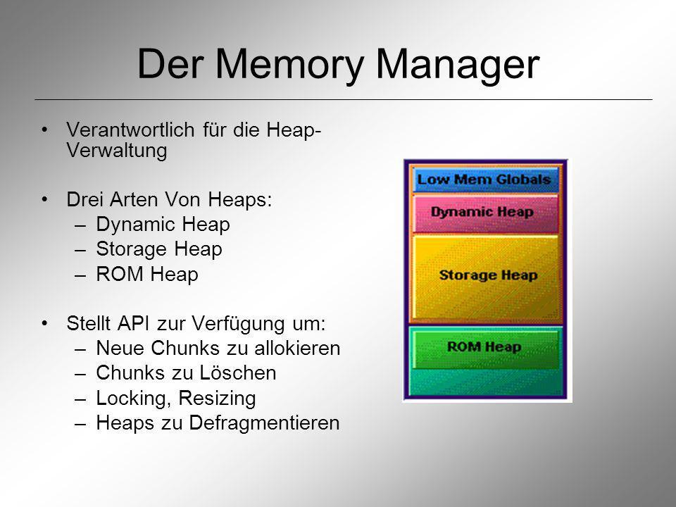 Der Memory Manager Verantwortlich für die Heap- Verwaltung Drei Arten Von Heaps: –Dynamic Heap –Storage Heap –ROM Heap Stellt API zur Verfügung um: –Neue Chunks zu allokieren –Chunks zu Löschen –Locking, Resizing –Heaps zu Defragmentieren