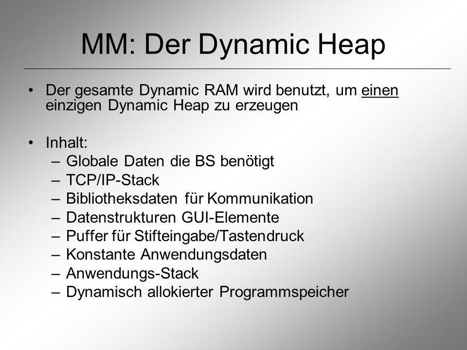 MM: Der Dynamic Heap Der gesamte Dynamic RAM wird benutzt, um einen einzigen Dynamic Heap zu erzeugen Inhalt: –Globale Daten die BS benötigt –TCP/IP-Stack –Bibliotheksdaten für Kommunikation –Datenstrukturen GUI-Elemente –Puffer für Stifteingabe/Tastendruck –Konstante Anwendungsdaten –Anwendungs-Stack –Dynamisch allokierter Programmspeicher