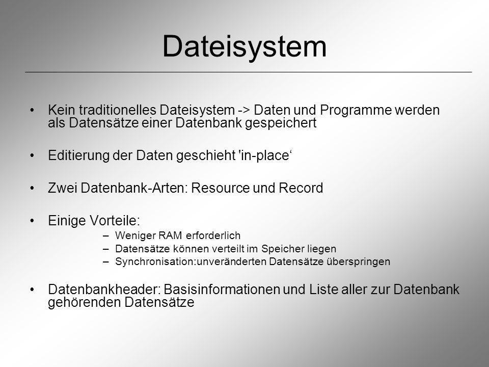 Dateisystem Kein traditionelles Dateisystem -> Daten und Programme werden als Datensätze einer Datenbank gespeichert Editierung der Daten geschieht in-place Zwei Datenbank-Arten: Resource und Record Einige Vorteile: –Weniger RAM erforderlich –Datensätze können verteilt im Speicher liegen –Synchronisation:unveränderten Datensätze überspringen Datenbankheader: Basisinformationen und Liste aller zur Datenbank gehörenden Datensätze