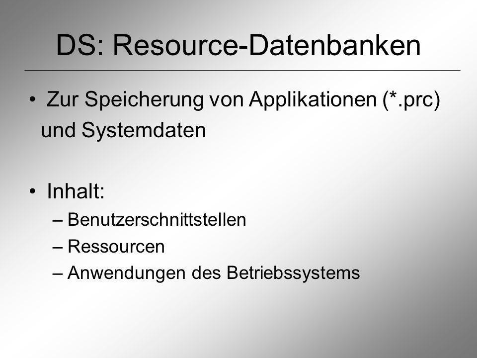 DS: Resource-Datenbanken Zur Speicherung von Applikationen (*.prc) und Systemdaten Inhalt: –Benutzerschnittstellen –Ressourcen –Anwendungen des Betriebssystems