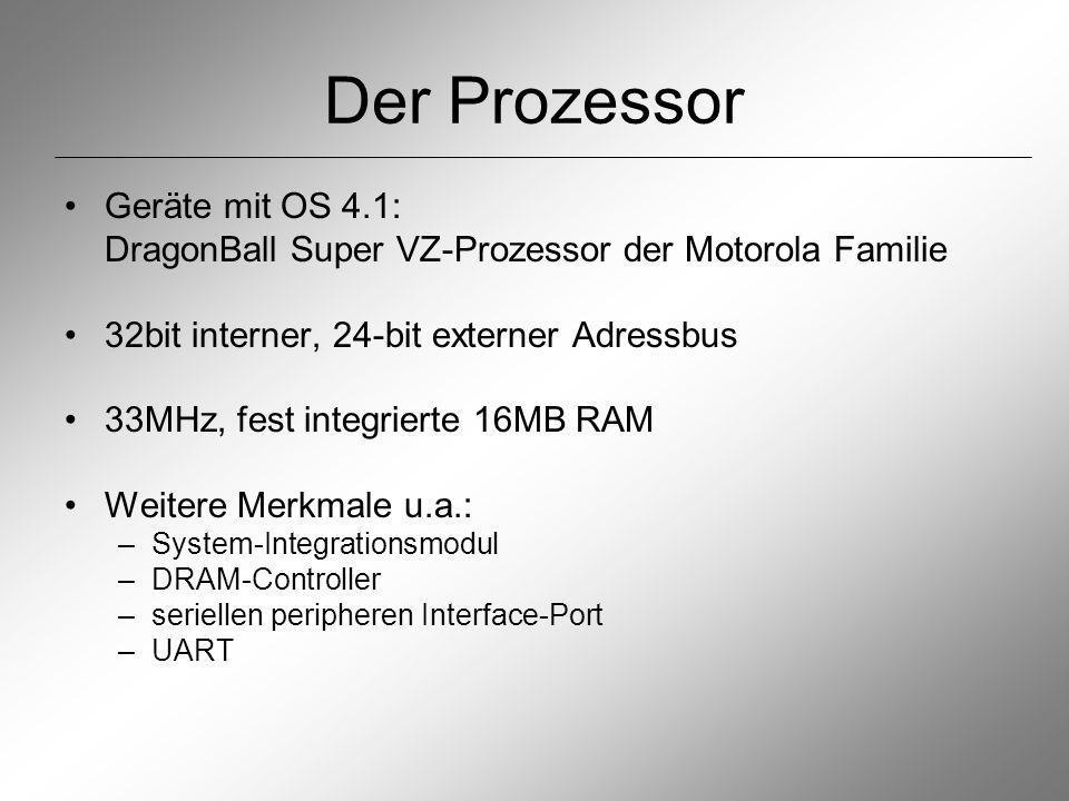 Der Prozessor Geräte mit OS 4.1: DragonBall Super VZ-Prozessor der Motorola Familie 32bit interner, 24-bit externer Adressbus 33MHz, fest integrierte 16MB RAM Weitere Merkmale u.a.: –System-Integrationsmodul –DRAM-Controller –seriellen peripheren Interface-Port –UART