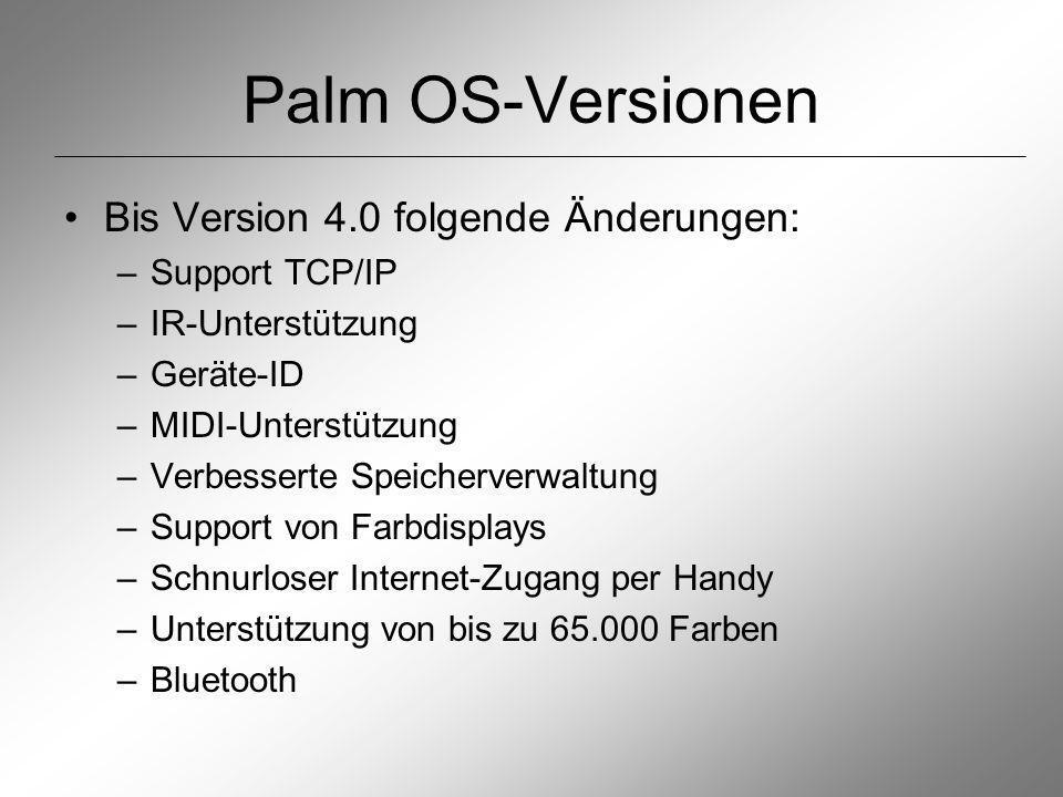 Palm OS-Versionen Bis Version 4.0 folgende Änderungen: –Support TCP/IP –IR-Unterstützung –Geräte-ID –MIDI-Unterstützung –Verbesserte Speicherverwaltung –Support von Farbdisplays –Schnurloser Internet-Zugang per Handy –Unterstützung von bis zu 65.000 Farben –Bluetooth