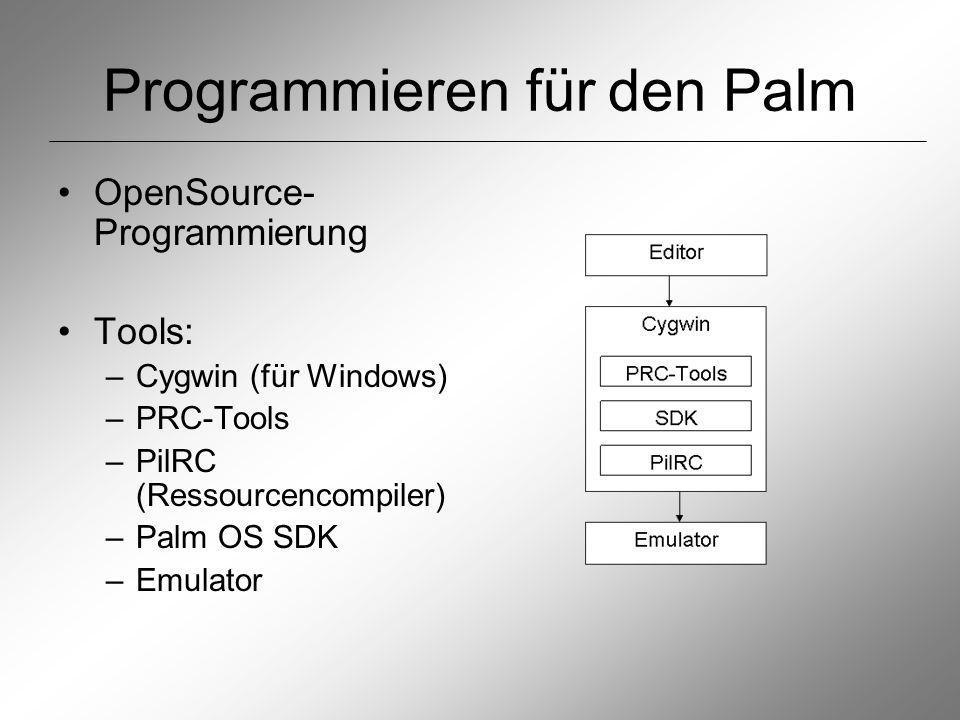 Programmieren für den Palm OpenSource- Programmierung Tools: –Cygwin (für Windows) –PRC-Tools –PilRC (Ressourcencompiler) –Palm OS SDK –Emulator