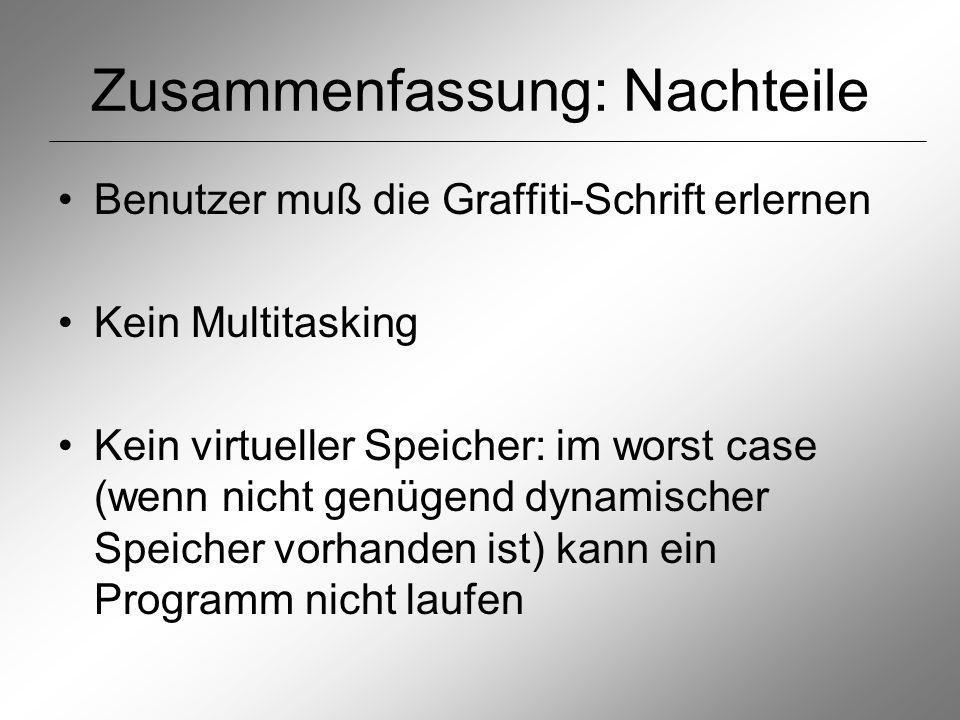 Zusammenfassung: Nachteile Benutzer muß die Graffiti-Schrift erlernen Kein Multitasking Kein virtueller Speicher: im worst case (wenn nicht genügend dynamischer Speicher vorhanden ist) kann ein Programm nicht laufen