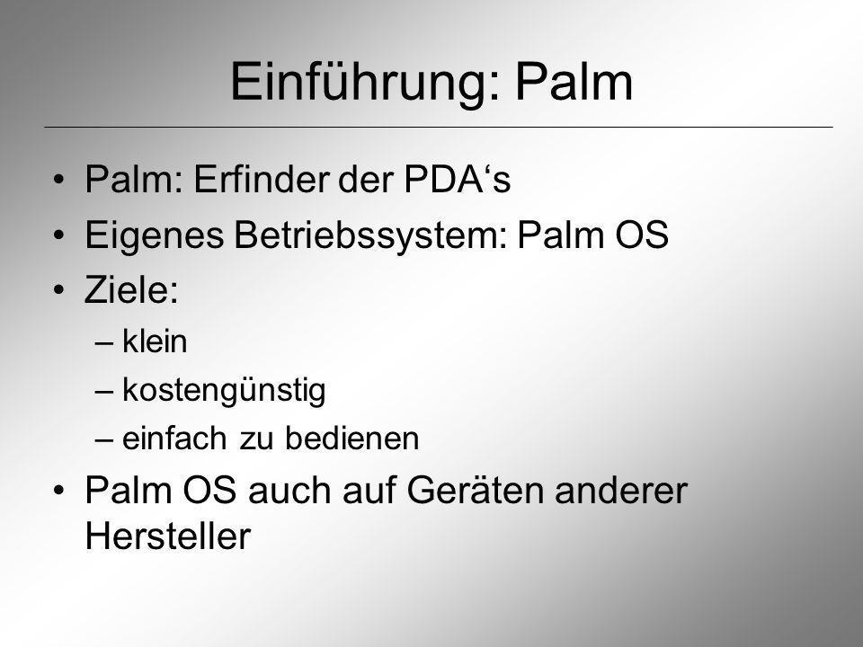 Einführung: Palm Palm: Erfinder der PDAs Eigenes Betriebssystem: Palm OS Ziele: –klein –kostengünstig –einfach zu bedienen Palm OS auch auf Geräten anderer Hersteller