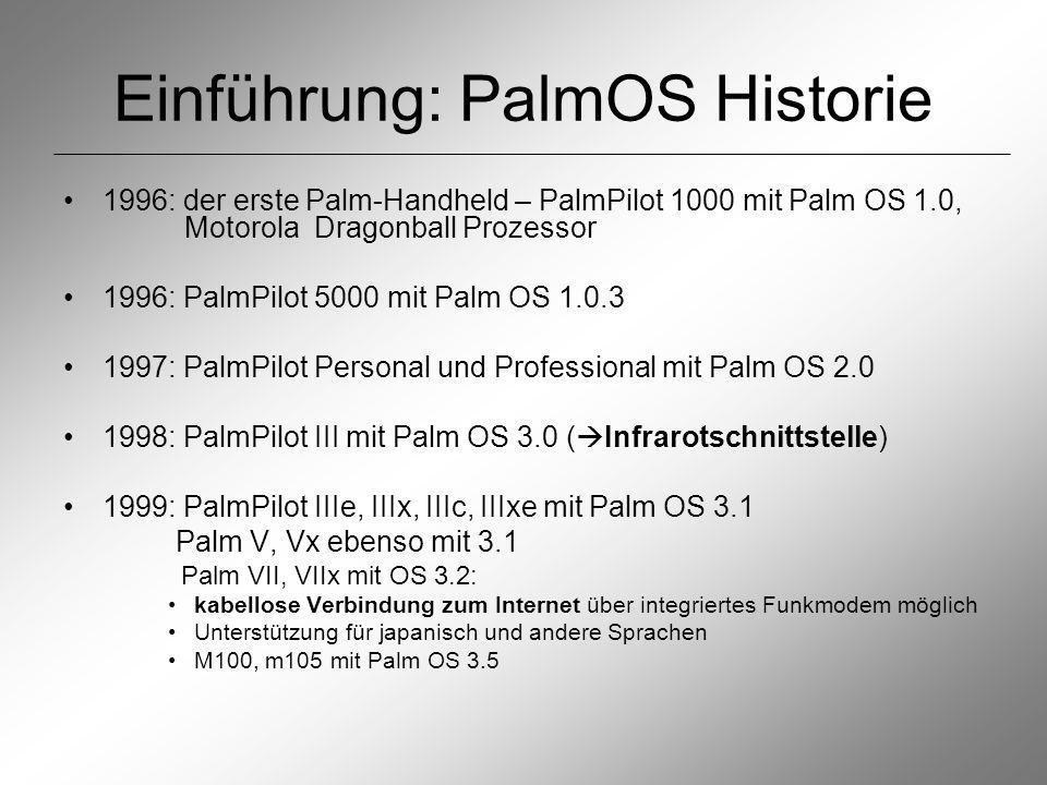 Einführung: PalmOS Historie 1996: der erste Palm-Handheld – PalmPilot 1000 mit Palm OS 1.0, Motorola Dragonball Prozessor 1996: PalmPilot 5000 mit Palm OS 1.0.3 1997: PalmPilot Personal und Professional mit Palm OS 2.0 1998: PalmPilot III mit Palm OS 3.0 ( Infrarotschnittstelle) 1999: PalmPilot IIIe, IIIx, IIIc, IIIxe mit Palm OS 3.1 Palm V, Vx ebenso mit 3.1 Palm VII, VIIx mit OS 3.2: kabellose Verbindung zum Internet über integriertes Funkmodem möglich Unterstützung für japanisch und andere Sprachen M100, m105 mit Palm OS 3.5