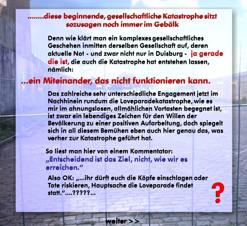 ........diese beginnende, gesellschaftliche Katastrophe sitzt sozusagen noch immer im Gebälk........diese beginnende, gesellschaftliche Katastrophe sitzt sozusagen noch immer im Gebälk Denn wie klärt man ein komplexes gesellschaftliches Geschehen inmitten derselben Gesellschaft auf, deren aktuelle Not - und zwar nicht nur in Duisburg - ja gerade die ist, die auch die Katastrophe hat entstehen lassen, nämlich: Denn wie klärt man ein komplexes gesellschaftliches Geschehen inmitten derselben Gesellschaft auf, deren aktuelle Not - und zwar nicht nur in Duisburg - ja gerade die ist, die auch die Katastrophe hat entstehen lassen, nämlich: weiter >> .