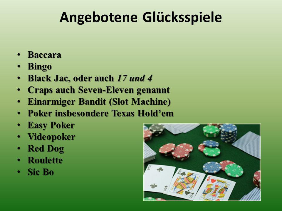 Angebotene Glücksspiele Baccara Baccara Bingo Bingo Black Jac, oder auch 17 und 4 Black Jac, oder auch 17 und 4 Craps auch Seven-Eleven genannt Craps
