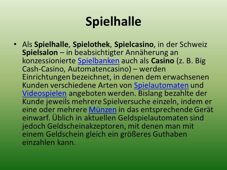 Spielhalle Als Spielhalle, Spielothek, Spielcasino, in der Schweiz Spielsalon – in beabsichtigter Annäherung an konzessionierte Spielbanken auch als C
