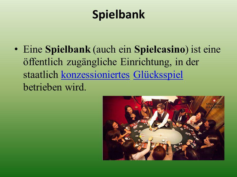 Spielbank Eine Spielbank (auch ein Spielcasino) ist eine öffentlich zugängliche Einrichtung, in der staatlich konzessioniertes Glücksspiel betrieben w