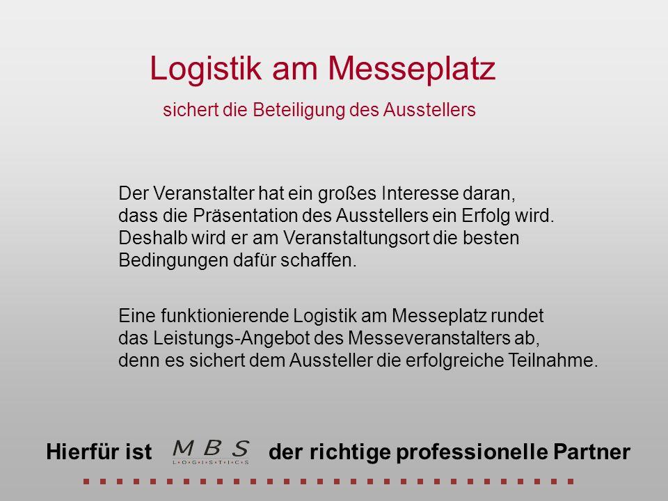 Logistik am Messeplatz Eine funktionierende Logistik am Messeplatz rundet das Leistungs-Angebot des Messeveranstalters ab, denn es sichert dem Ausstel