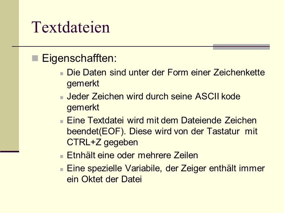 Textdateien Eigenschafften: Die Daten sind unter der Form einer Zeichenkette gemerkt Jeder Zeichen wird durch seine ASCII kode gemerkt Eine Textdatei wird mit dem Dateiende Zeichen beendet(EOF).