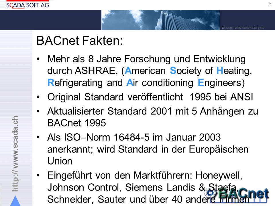 http:// www.scada.ch 2 Copyright 2005 SCADA SOFT AG BACnet Fakten: Mehr als 8 Jahre Forschung und Entwicklung durch ASHRAE, (American Society of Heating, Refrigerating and Air conditioning Engineers) Original Standard veröffentlicht 1995 bei ANSI Aktualisierter Standard 2001 mit 5 Anhängen zu BACnet 1995 Als ISO–Norm 16484-5 im Januar 2003 anerkannt; wird Standard in der Europäischen Union Eingeführt von den Marktführern: Honeywell, Johnson Control, Siemens Landis & Staefa, Schneider, Sauter und über 40 andere Firmen