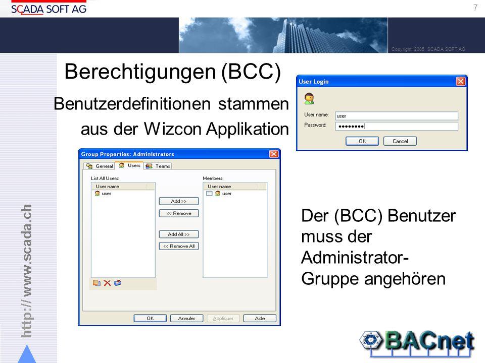 http:// www.scada.ch 7 Copyright 2005 SCADA SOFT AG Berechtigungen (BCC) Benutzerdefinitionen stammen aus der Wizcon Applikation Der (BCC) Benutzer muss der Administrator- Gruppe angehören