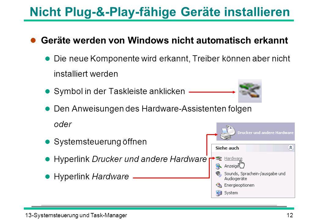 13-Systemsteuerung und Task-Manager12 Nicht Plug-&-Play-fähige Geräte installieren l Geräte werden von Windows nicht automatisch erkannt l Die neue Komponente wird erkannt, Treiber können aber nicht installiert werden l Symbol in der Taskleiste anklicken l Den Anweisungen des Hardware-Assistenten folgen oder l Systemsteuerung öffnen l Hyperlink Drucker und andere Hardware l Hyperlink Hardware
