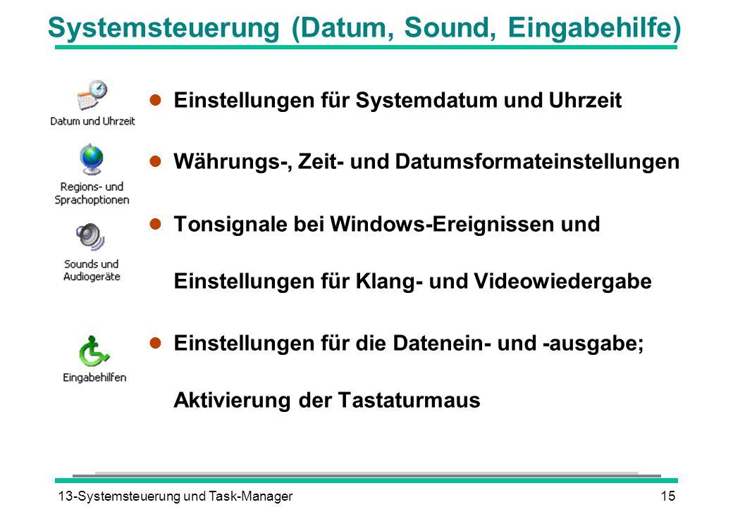 13-Systemsteuerung und Task-Manager15 Systemsteuerung (Datum, Sound, Eingabehilfe) l Einstellungen für Systemdatum und Uhrzeit l Währungs-, Zeit- und Datumsformateinstellungen l Tonsignale bei Windows-Ereignissen und Einstellungen für Klang- und Videowiedergabe l Einstellungen für die Datenein- und -ausgabe; Aktivierung der Tastaturmaus
