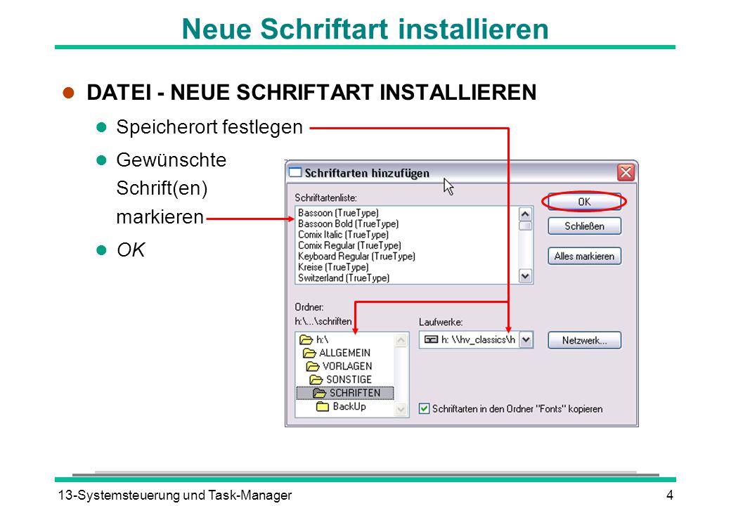 13-Systemsteuerung und Task-Manager4 Neue Schriftart installieren l DATEI - NEUE SCHRIFTART INSTALLIEREN l Speicherort festlegen l Gewünschte Schrift(en) markieren l OK