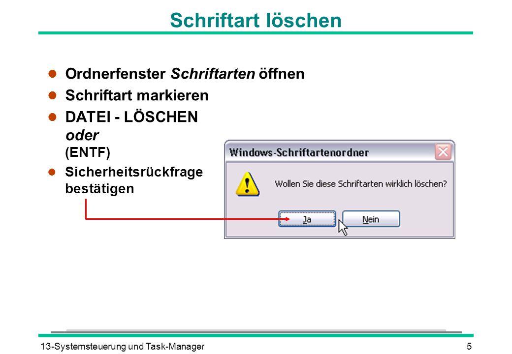 13-Systemsteuerung und Task-Manager5 Schriftart löschen l Ordnerfenster Schriftarten öffnen l Schriftart markieren DATEI - LÖSCHEN oder (ENTF) Sicherheitsrückfrage bestätigen