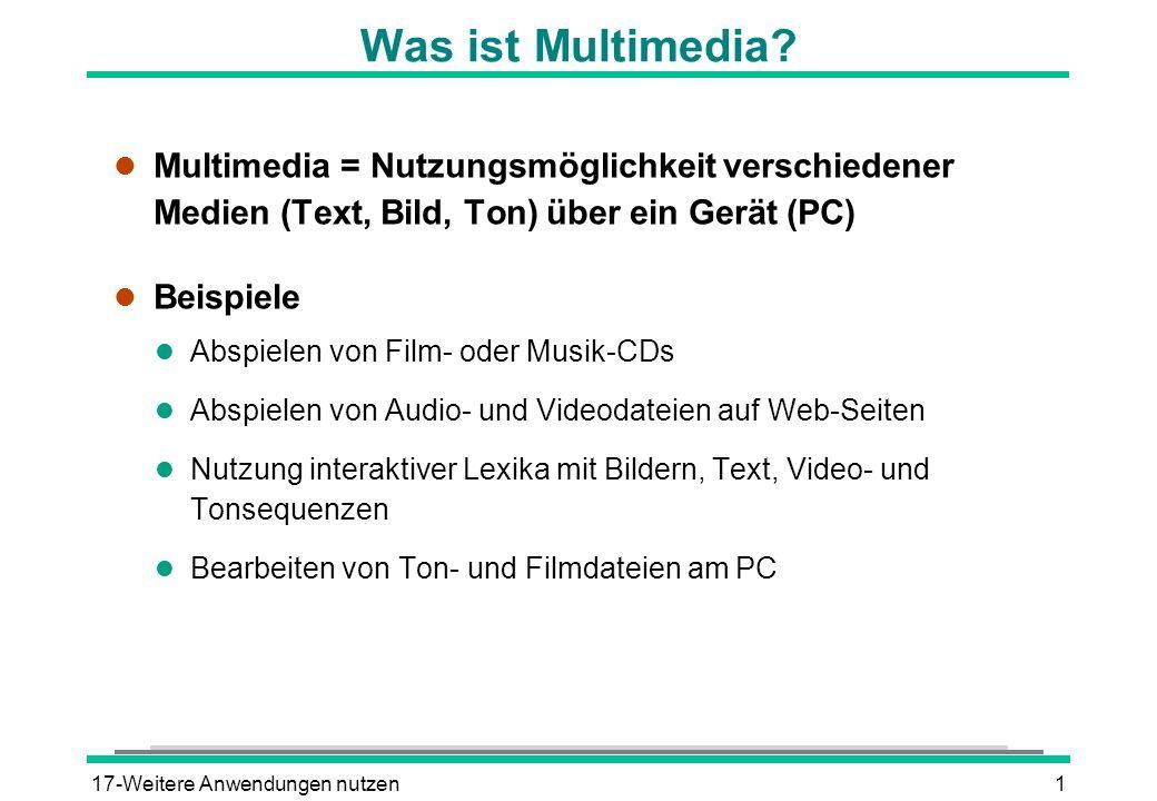 17-Weitere Anwendungen nutzen2 Voraussetzungen für Multimedia l Zur Nutzung von Multimedia wird benötigt: l Software Programme zum Abspielen und Bearbeiten von Videodateien im AVI- und MPEG-Format und von Audiodateien im WAV-, MIDI- und MP3-Format l Hardware Soundkarte und Lautsprecher CD-ROM- oder DVD-Laufwerk Eventuell Mikrofon