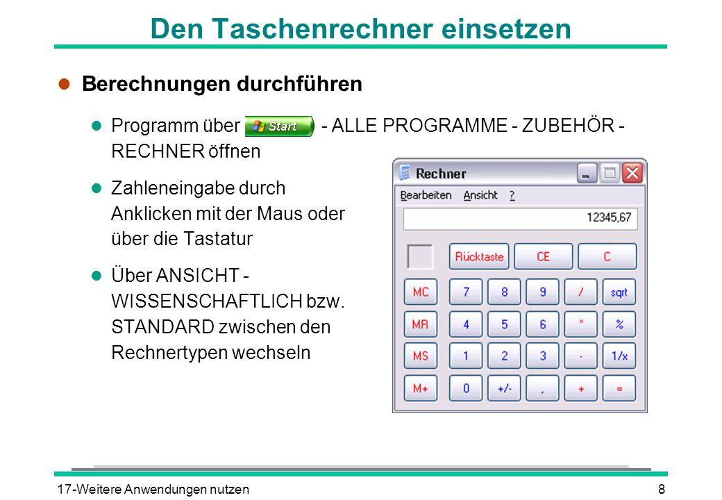 17-Weitere Anwendungen nutzen8 Den Taschenrechner einsetzen l Berechnungen durchführen l Programm über - ALLE PROGRAMME - ZUBEHÖR - RECHNER öffnen l Zahleneingabe durch Anklicken mit der Maus oder über die Tastatur l Über ANSICHT - WISSENSCHAFTLICH bzw.