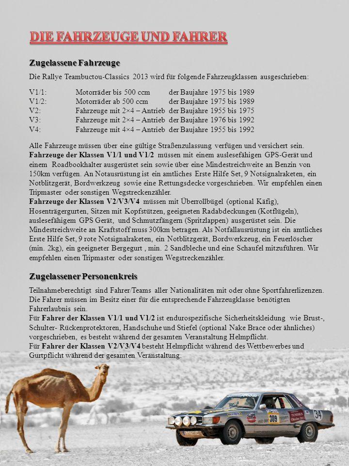 Zugelassene Fahrzeuge Die Rallye Teambuctou-Classics 2013 wird für folgende Fahrzeugklassen ausgeschrieben: V1/1: Motorräder bis 500 ccmder Baujahre 1975 bis 1989 V1/2: Motorräder ab 500 ccm der Baujahre 1975 bis 1989 V2: Fahrzeuge mit 2×4 – Antrieb der Baujahre 1955 bis 1975 V3: Fahrzeuge mit 2×4 – Antrieb der Baujahre 1976 bis 1992 V4: Fahrzeuge mit 4×4 – Antrieb der Baujahre 1955 bis 1992 Alle Fahrzeuge müssen über eine gültige Straßenzulassung verfügen und versichert sein.