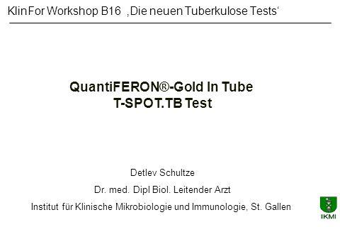 QuantiFERON®-Gold In Tube T-SPOT.TB Test KlinFor Workshop B16 Die neuen Tuberkulose Tests Detlev Schultze Dr. med. Dipl Biol. Leitender Arzt Institut