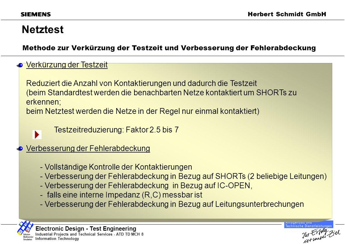 Industrial Projects and Technical Services - ATD TD MCH 8 Information Technology Electronic Design - Test Engineering Herbert Schmidt GmbH Netztest Verkürzung der Testzeit Reduziert die Anzahl von Kontaktierungen und dadurch die Testzeit (beim Standardtest werden die benachbarten Netze kontaktiert um SHORTs zu erkennen; beim Netztest werden die Netze in der Regel nur einmal kontaktiert) Testzeitreduzierung: Faktor 2.5 bis 7 Verbesserung der Fehlerabdeckung - Vollständige Kontrolle der Kontaktierungen - Verbesserung der Fehlerabdeckung in Bezug auf SHORTs (2 beliebige Leitungen) - Verbesserung der Fehlerabdeckung in Bezug auf IC-OPEN, - falls eine interne Impedanz (R,C) messbar ist - Verbesserung der Fehlerabdeckung in Bezug auf Leitungsunterbrechungen Methode zur Verkürzung der Testzeit und Verbesserung der Fehlerabdeckung