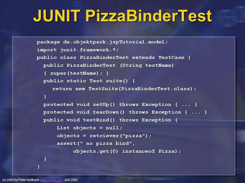 (c) 2002 by Peter Roßbach pr@webapp.de – JAX 2002pr@webapp.de JUNIT PizzaBinderTest package de.objektpark.jspTutorial.model; import junit.framework.*;