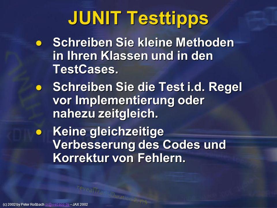 (c) 2002 by Peter Roßbach pr@webapp.de – JAX 2002pr@webapp.de JUNIT Testtipps Schreiben Sie kleine Methoden in Ihren Klassen und in den TestCases. Sch
