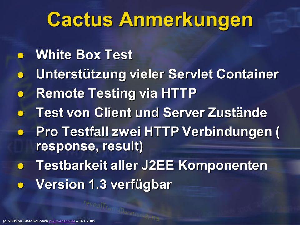 (c) 2002 by Peter Roßbach pr@webapp.de – JAX 2002pr@webapp.de Cactus Anmerkungen White Box Test White Box Test Unterstützung vieler Servlet Container